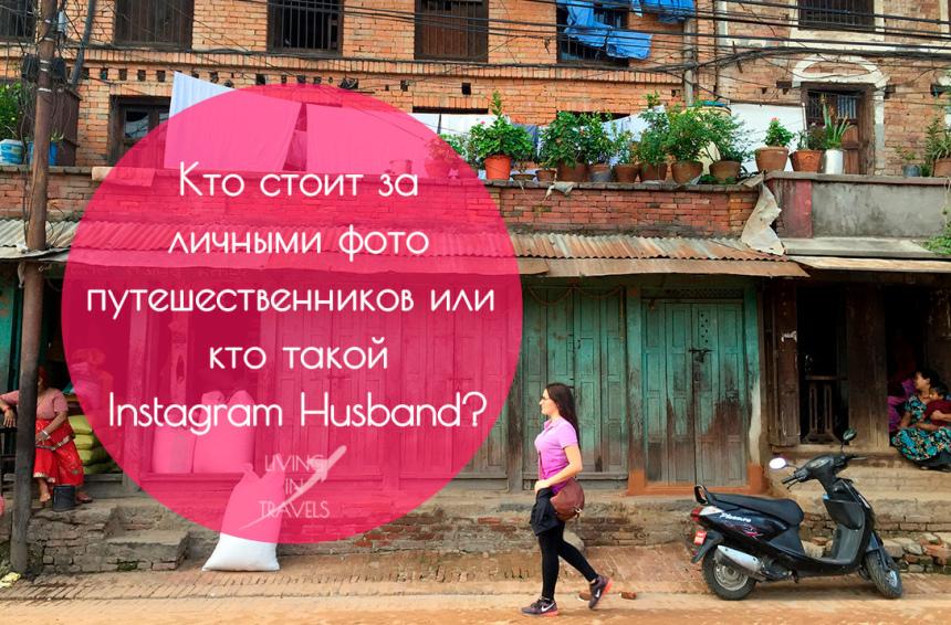 Кто стоит за личными фото путешественников или кто такой Instagram Husband?